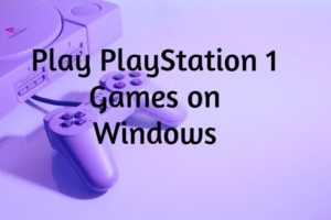 Best Emulators to Play PlayStation 1 Games on Windows